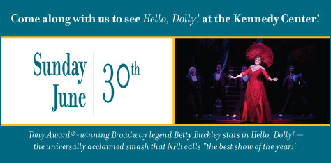 "Come along with us to see Hello, Dolly! at the Kennedy Center on Sunday, June 30th.  Tony Award-winning Broadway legend Betty Buckley stars in Hello, Dolly! - the universally acclaimed smash that NPR calls ""the best show of the year!"""